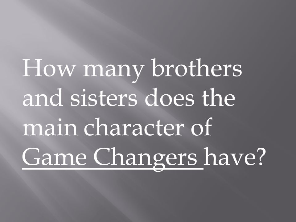 How many brothers and sisters does the main character of Game Changers have