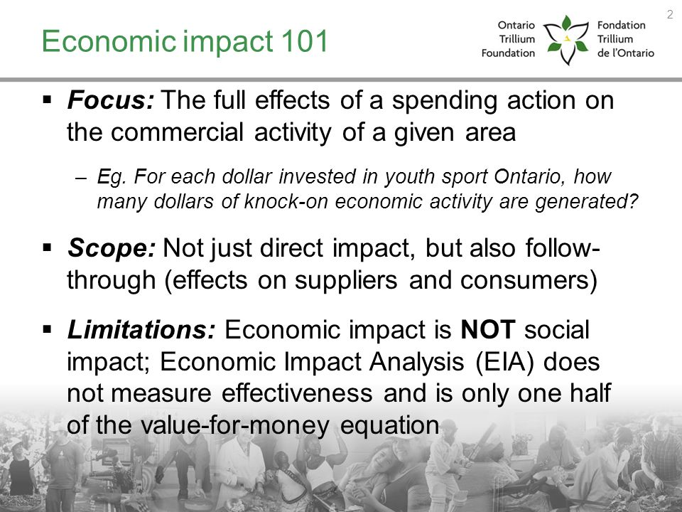 Economic impact 101 Focus: The full effects of a spending action on the commercial activity of a given area.