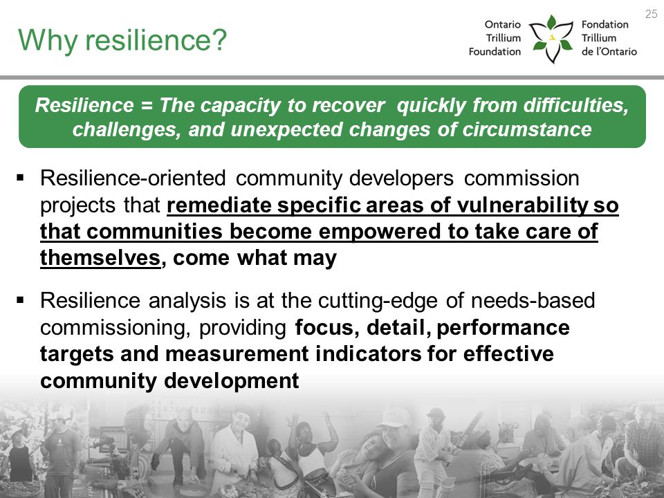 Why resilience Resilience = The capacity to recover quickly from difficulties, challenges, and unexpected changes of circumstance.