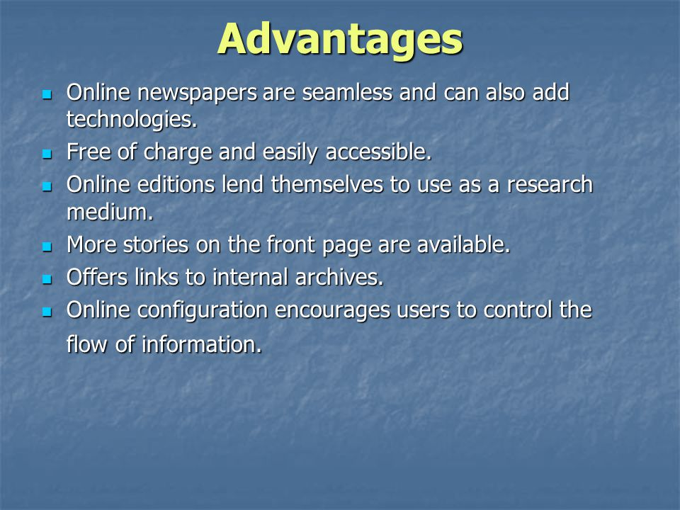 Advantages Online newspapers are seamless and can also add technologies. Free of charge and easily accessible.