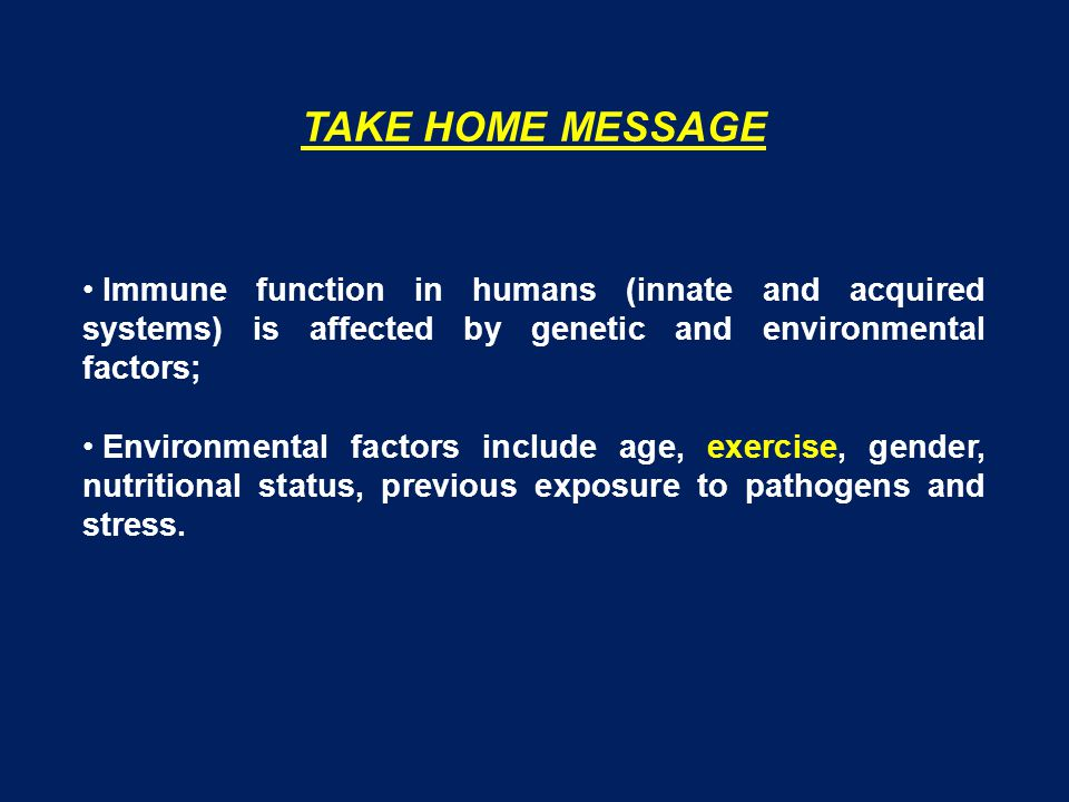 TAKE HOME MESSAGE Immune function in humans (innate and acquired systems) is affected by genetic and environmental factors;