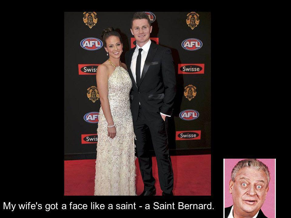 My wife s got a face like a saint - a Saint Bernard.