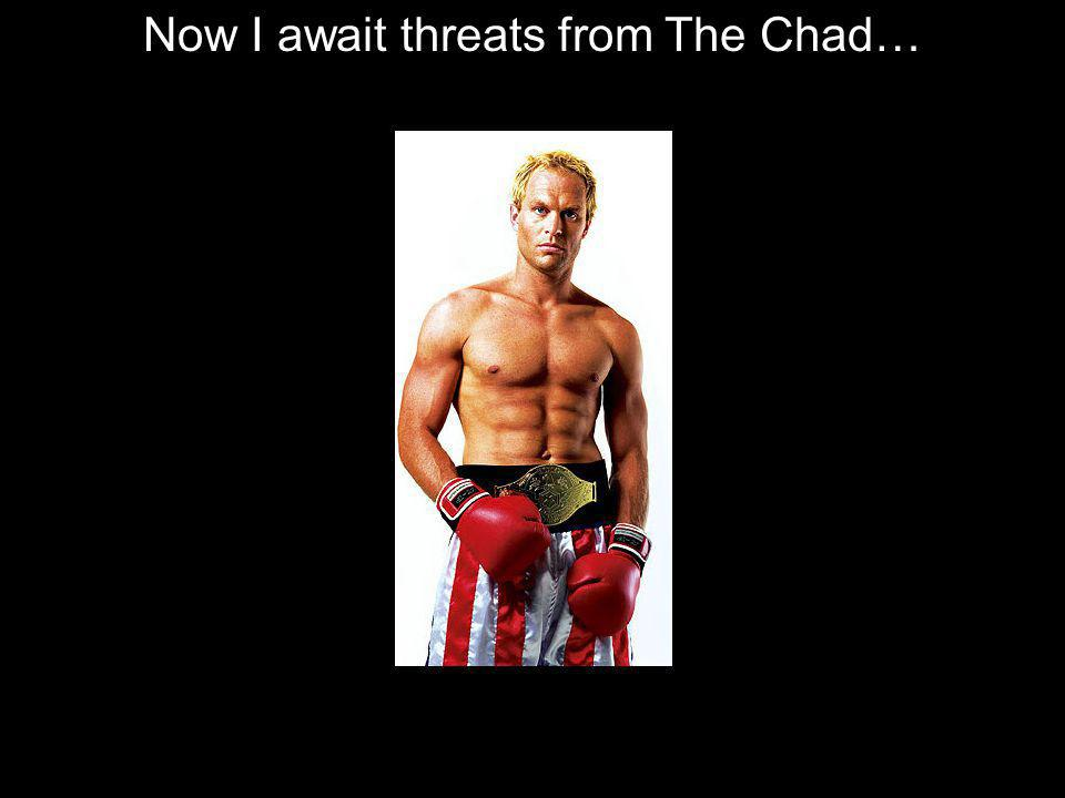 Now I await threats from The Chad…