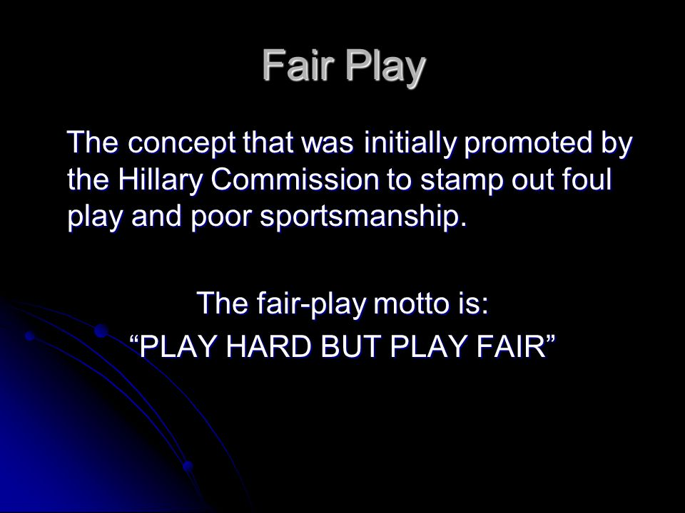 Fair Play The concept that was initially promoted by the Hillary Commission to stamp out foul play and poor sportsmanship.