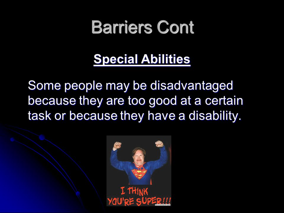 Barriers Cont Special Abilities Some people may be disadvantaged because they are too good at a certain task or because they have a disability.