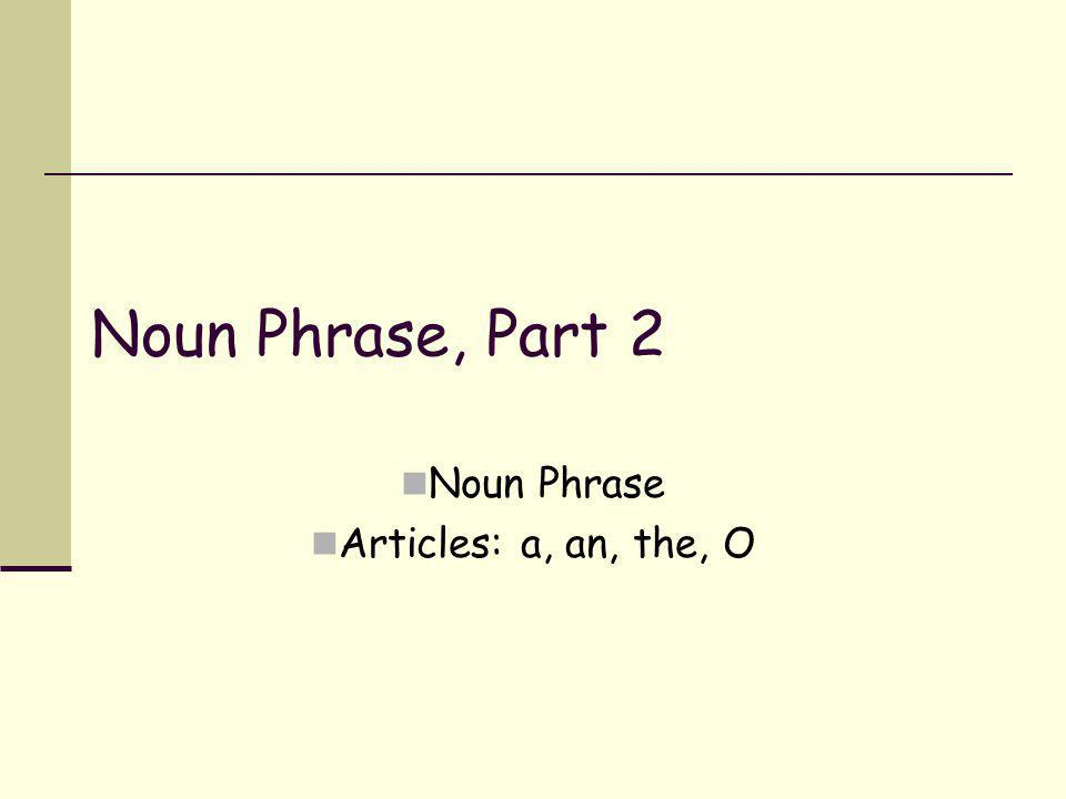 Noun Phrase Articles: a, an, the, O
