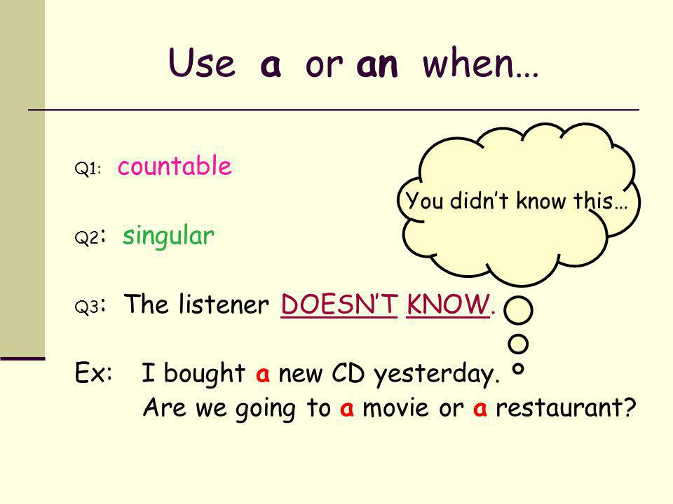 Use a or an when… Ex: I bought a new CD yesterday.