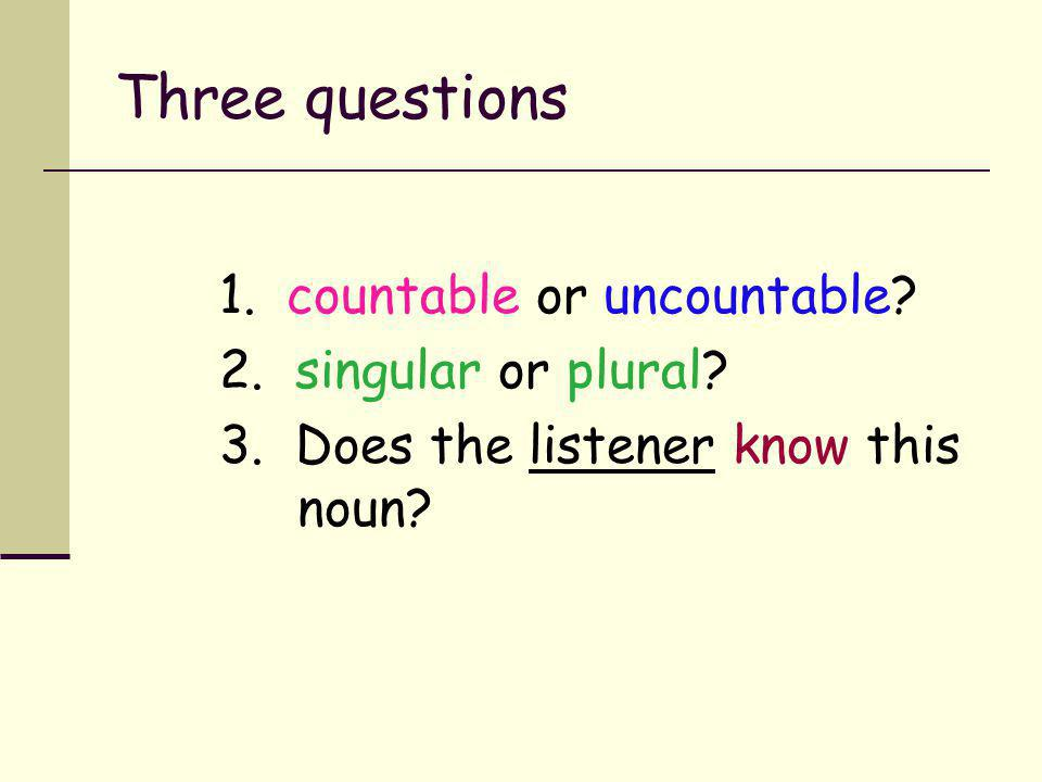 Three questions 1. countable or uncountable 2. singular or plural