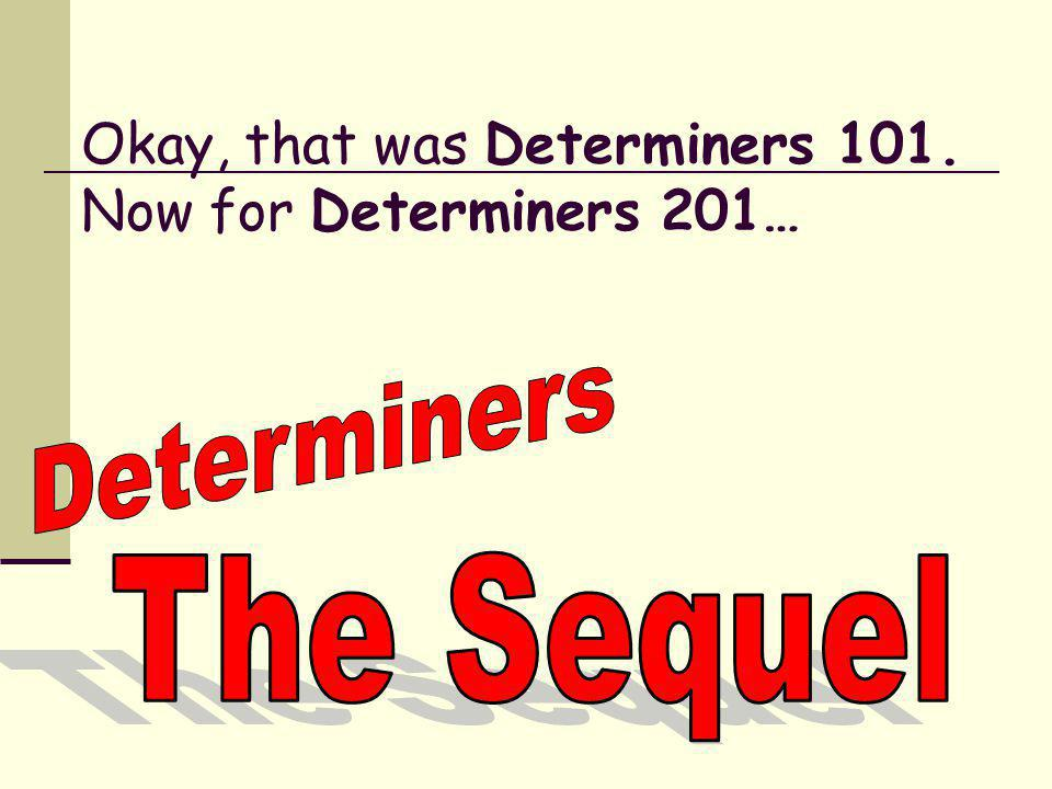 Okay, that was Determiners 101. Now for Determiners 201…