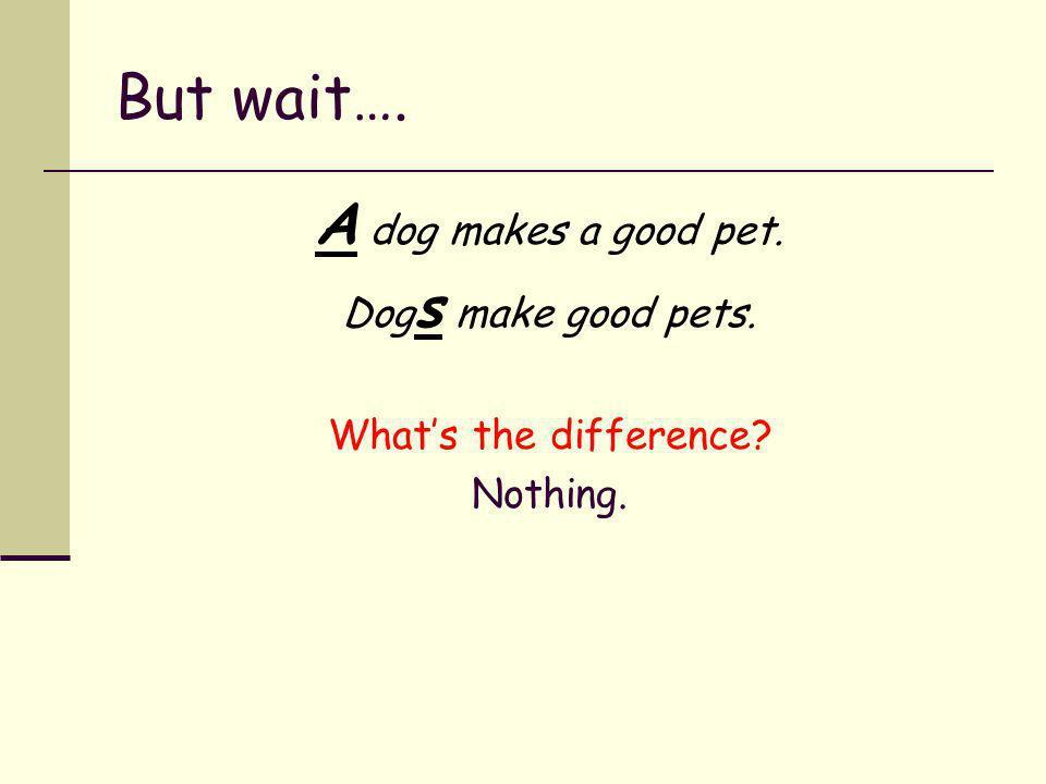 But wait…. A dog makes a good pet. Dogs make good pets.