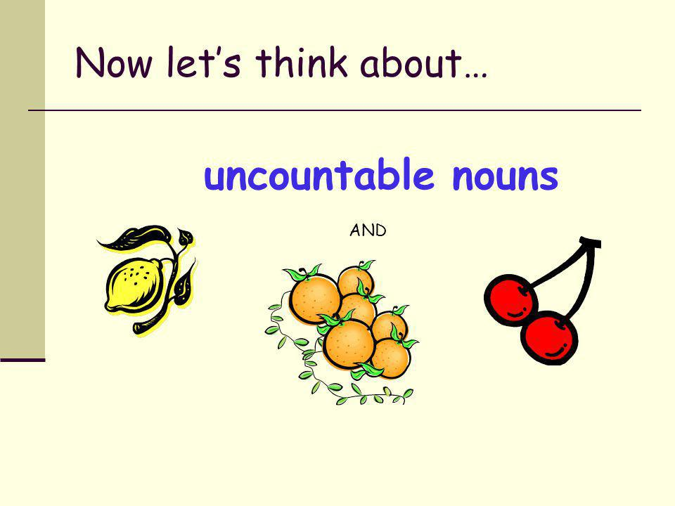 Now let's think about… uncountable nouns AND