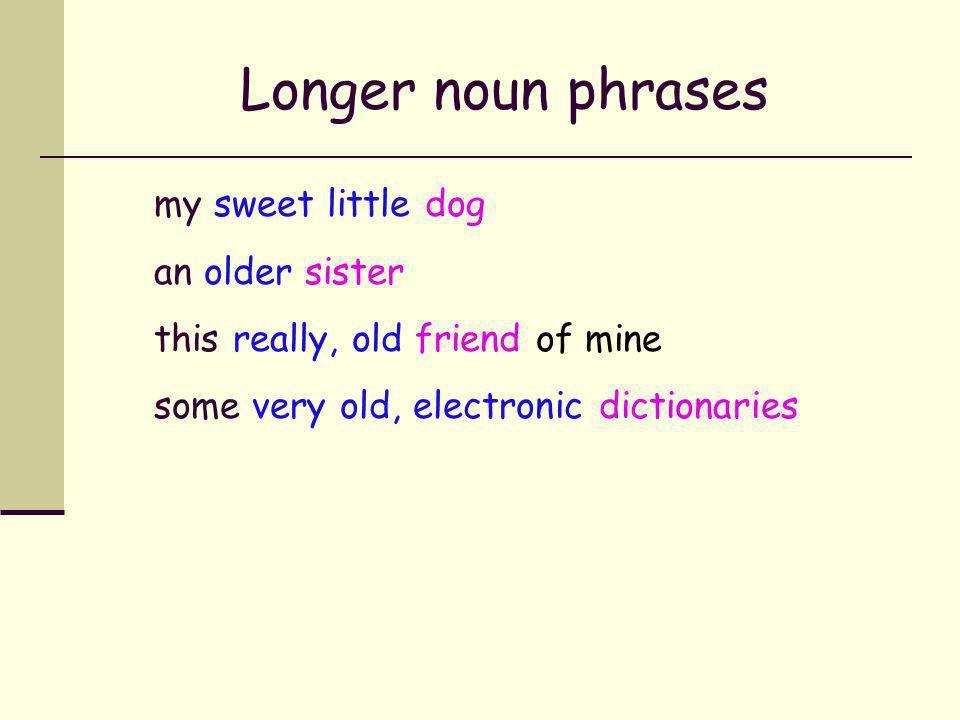 Longer noun phrases my sweet little dog an older sister