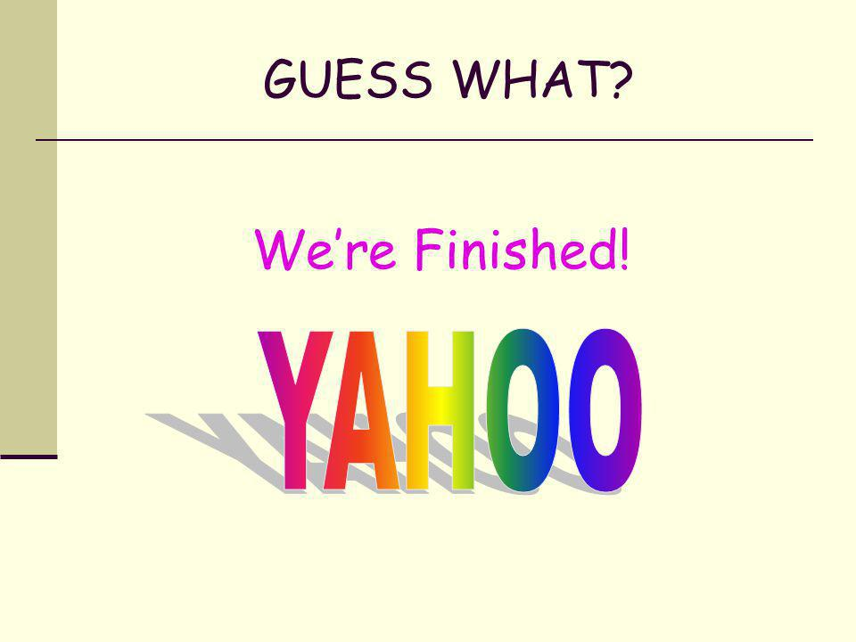 GUESS WHAT We're Finished! YAHOO