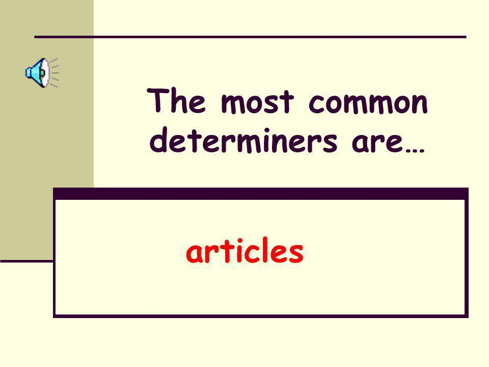 The most common determiners are…