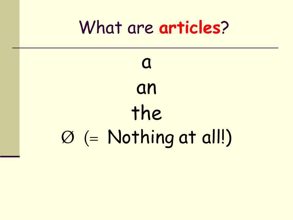 What are articles a an the Ø (= Nothing at all!)
