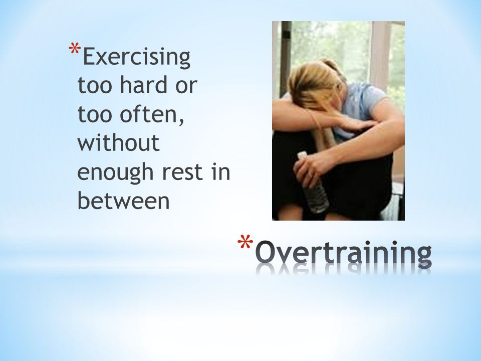 Exercising too hard or too often, without enough rest in between
