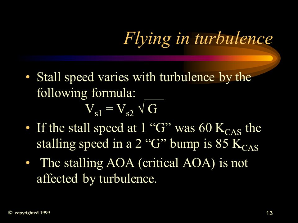 Flying in turbulence Stall speed varies with turbulence by the following formula: Vs1 = Vs2  G.