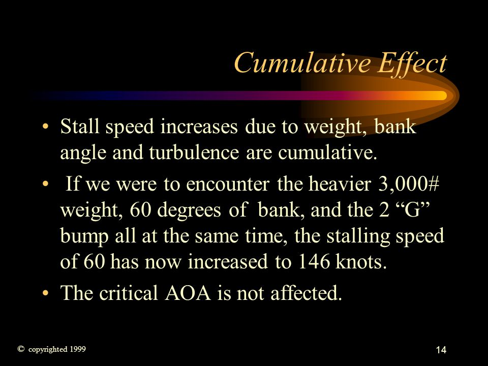 Cumulative Effect Stall speed increases due to weight, bank angle and turbulence are cumulative.