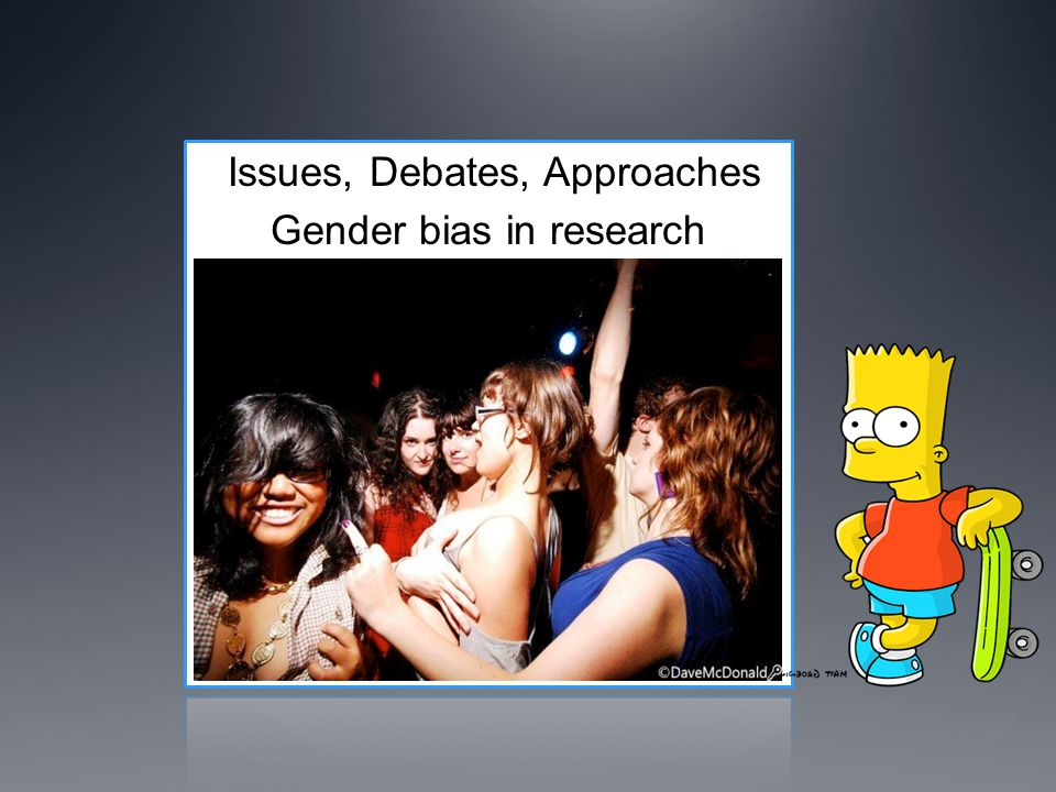 Issues, Debates, Approaches Gender bias in research