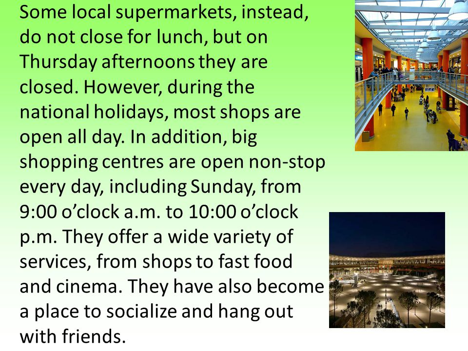 Some local supermarkets, instead, do not close for lunch, but on Thursday afternoons they are closed.