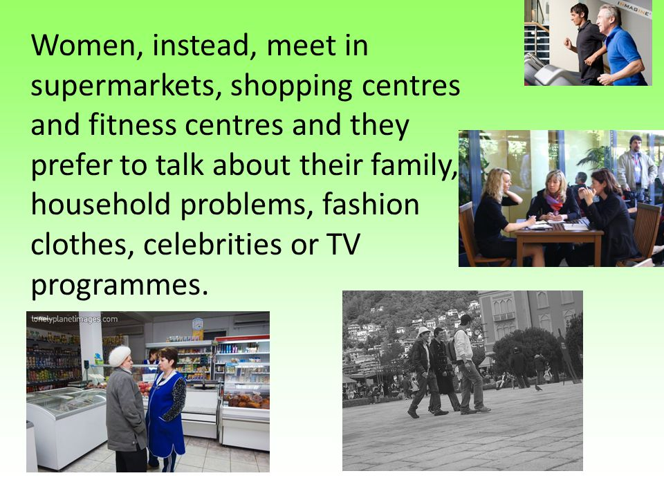 Women, instead, meet in supermarkets, shopping centres and fitness centres and they prefer to talk about their family, household problems, fashion clothes, celebrities or TV programmes.