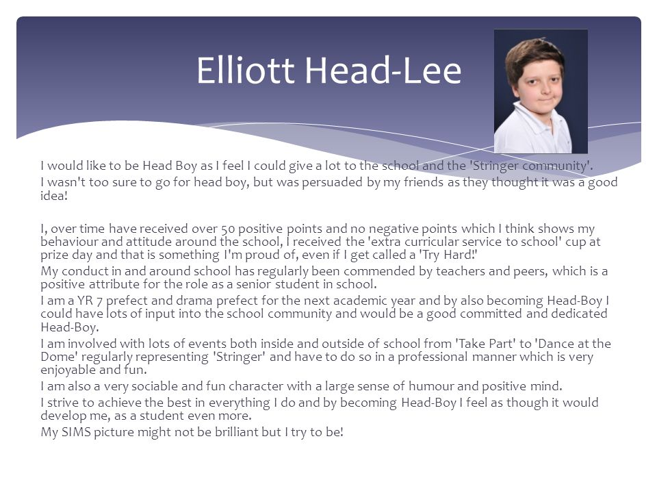 Elliott Head-Lee I would like to be Head Boy as I feel I could give a lot to the school and the Stringer community .