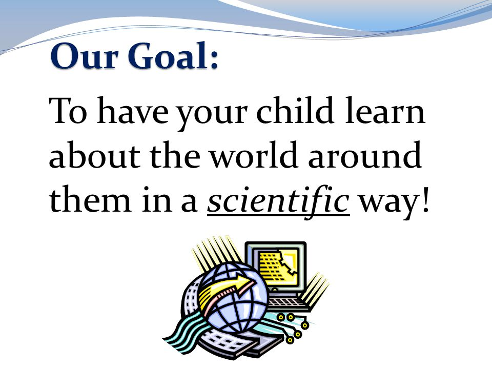 Our Goal: To have your child learn about the world around them in a scientific way!