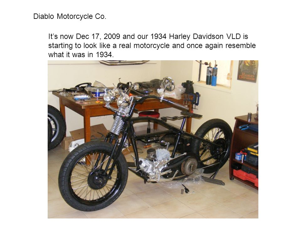 Diablo Motorcycle Co. It's now Dec 17, 2009 and our 1934 Harley Davidson VLD is. starting to look like a real motorcycle and once again resemble.