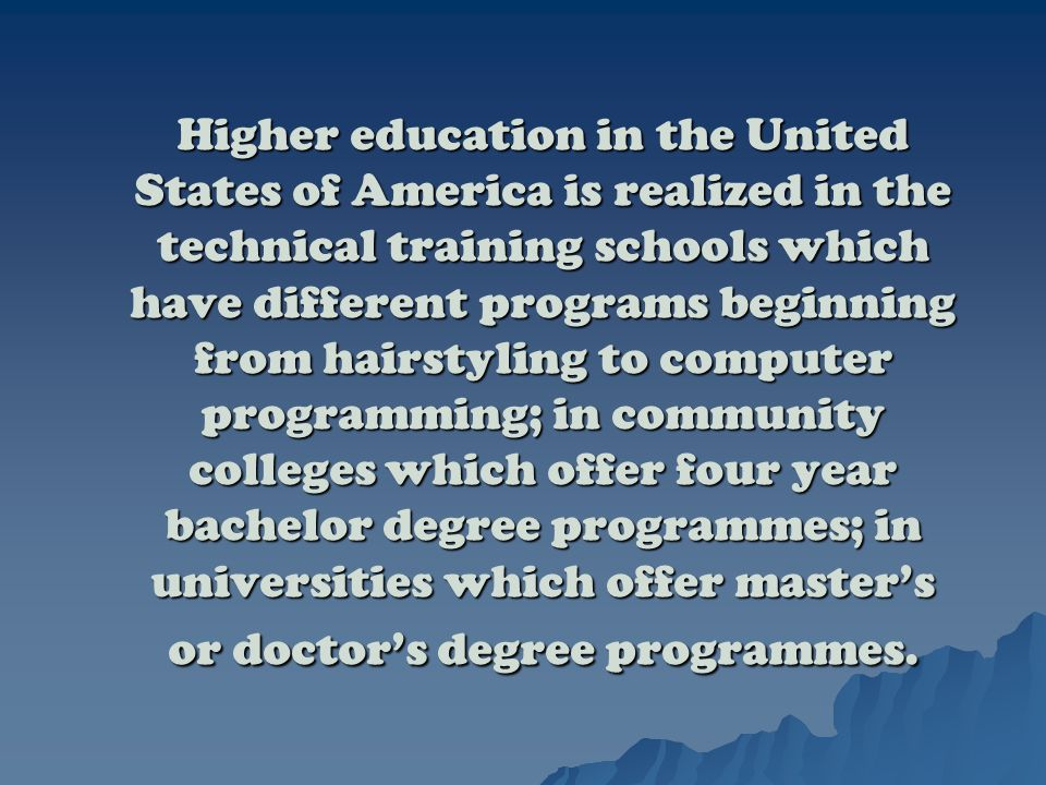 Higher education in the United States of America is realized in the technical training schools which have different programs beginning from hairstyling to computer programming; in community colleges which offer four year bachelor degree programmes; in universities which offer master's or doctor's degree programmes.