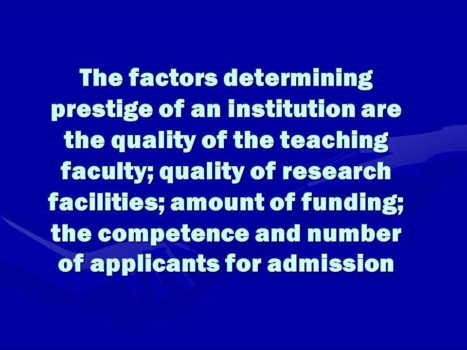 The factors determining prestige of an institution are the quality of the teaching faculty; quality of research facilities; amount of funding; the competence and number of applicants for admission