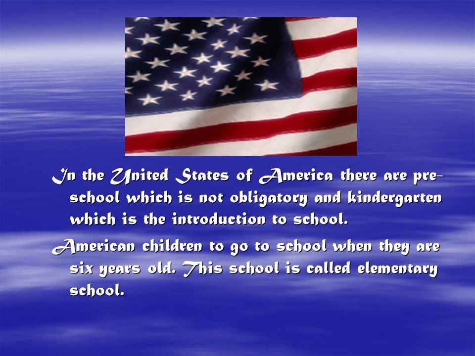 In the United States of America there are pre-school which is not obligatory and kindergarten which is the introduction to school.