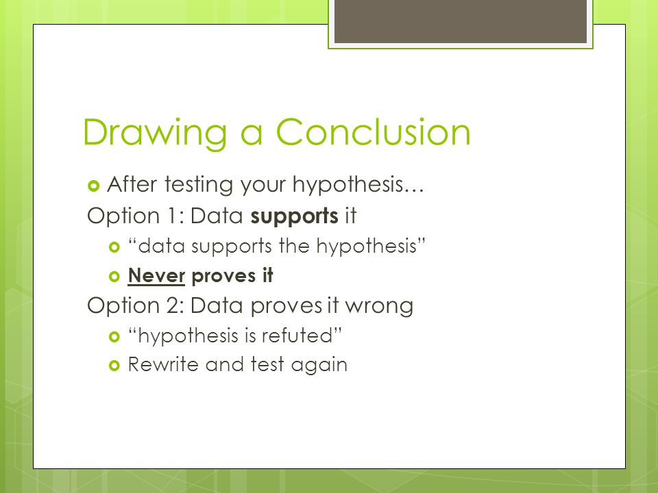 Drawing a Conclusion After testing your hypothesis…