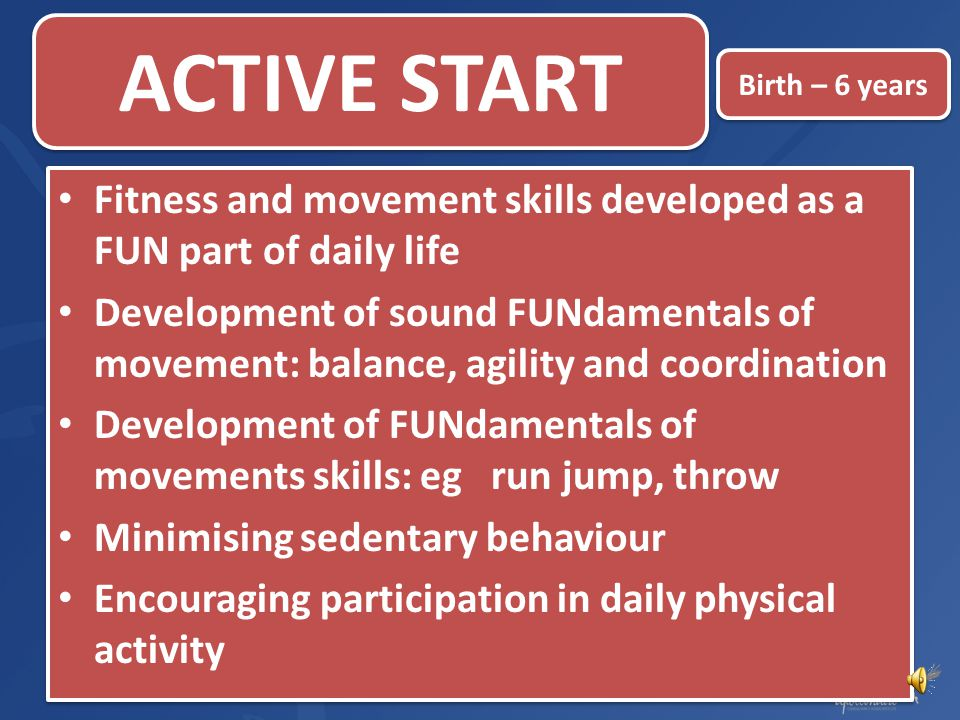 ACTIVE START Birth – 6 years. Fitness and movement skills developed as a FUN part of daily life.