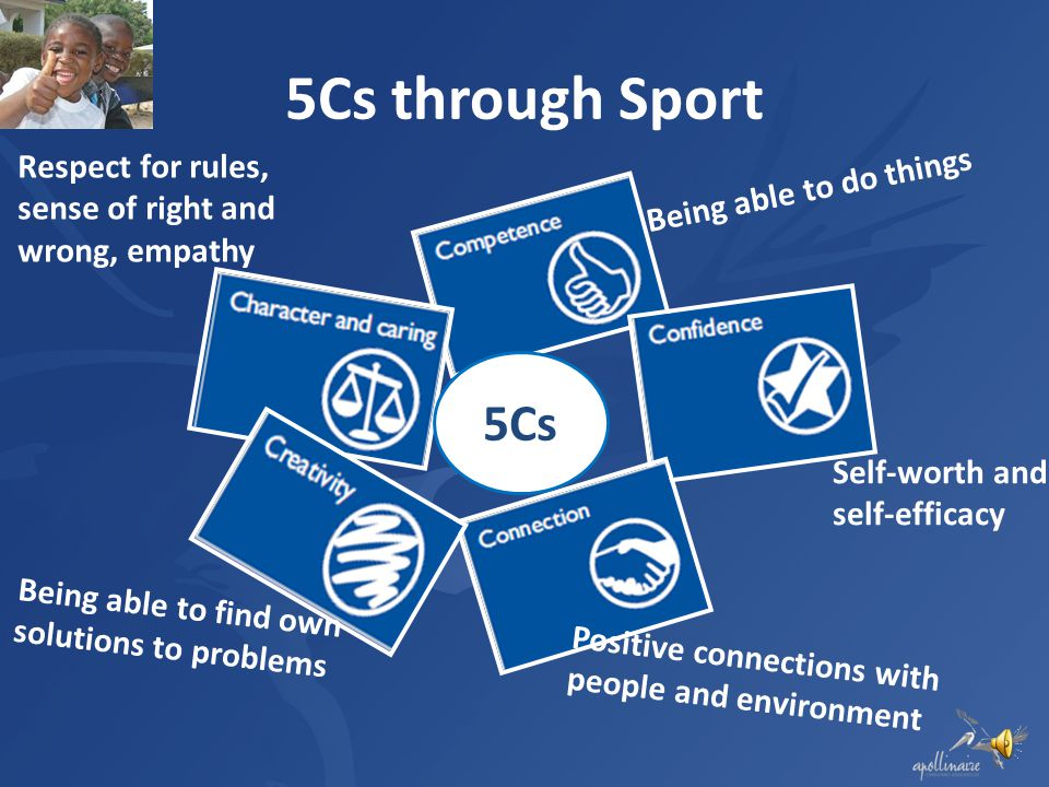 5Cs through Sport Respect for rules, sense of right and wrong, empathy. Being able to do things. 5Cs.