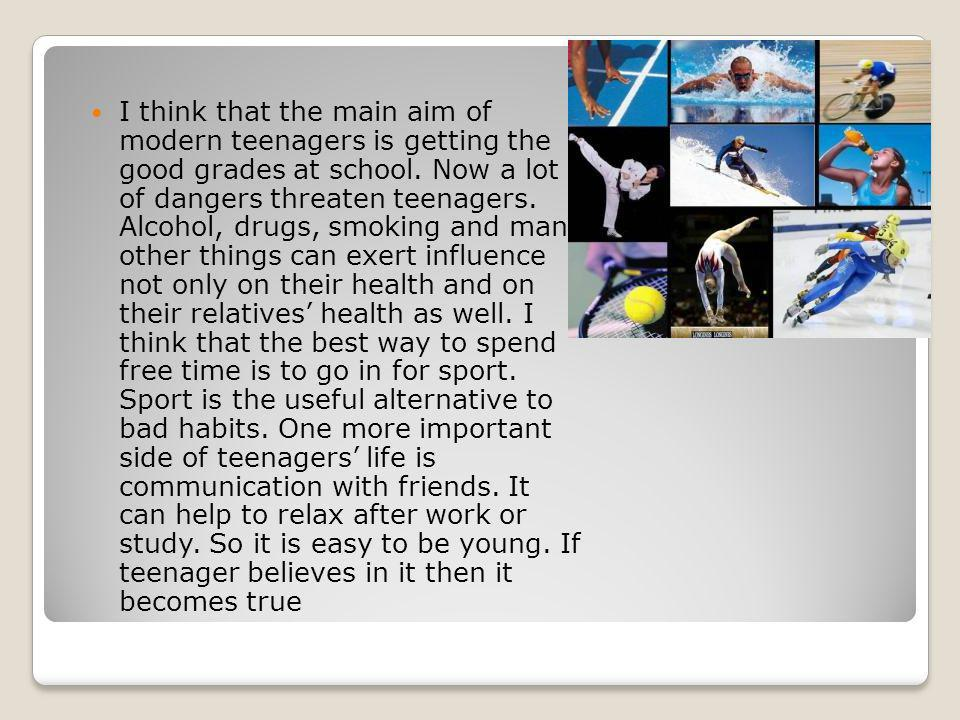 I think that the main aim of modern teenagers is getting the good grades at school.