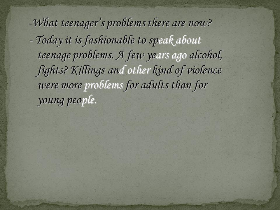 -What teenager's problems there are now