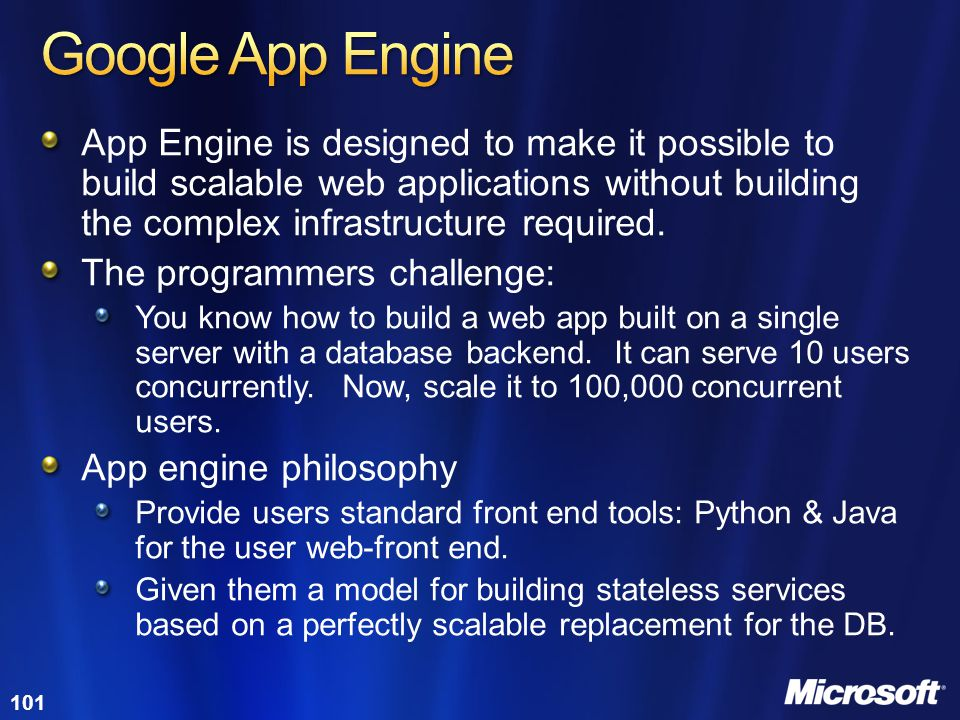 Google App Engine App Engine is designed to make it possible to build scalable web applications without building the complex infrastructure required.