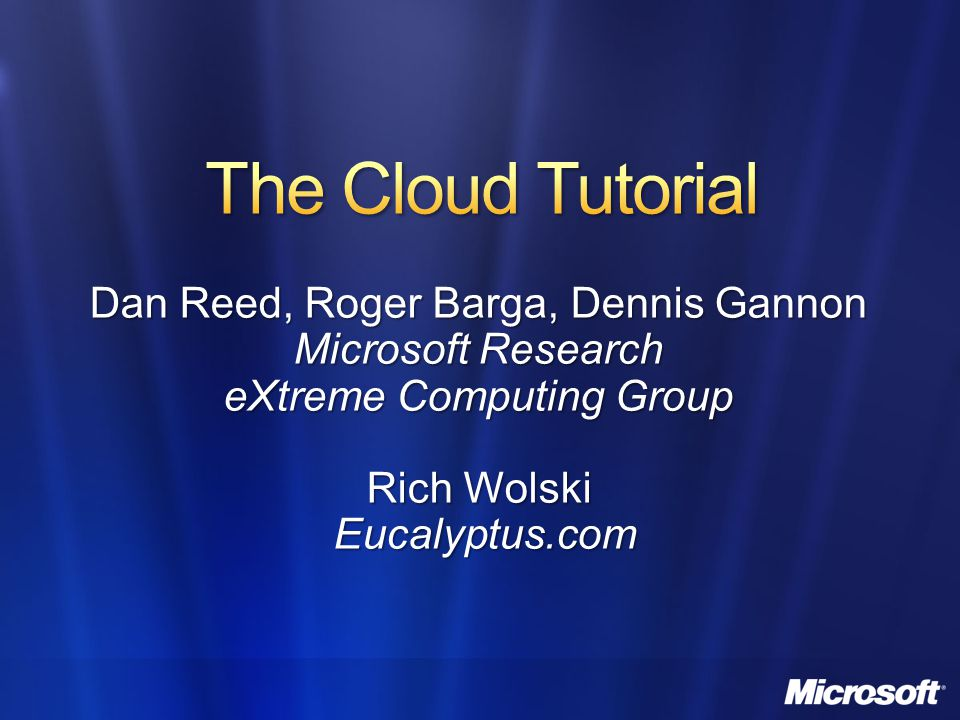 The Cloud Tutorial Dan Reed, Roger Barga, Dennis Gannon Microsoft Research. eXtreme Computing Group.