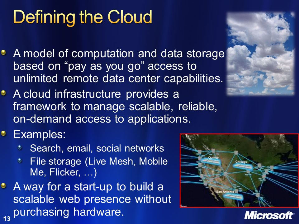 Defining the Cloud A model of computation and data storage based on pay as you go access to unlimited remote data center capabilities.