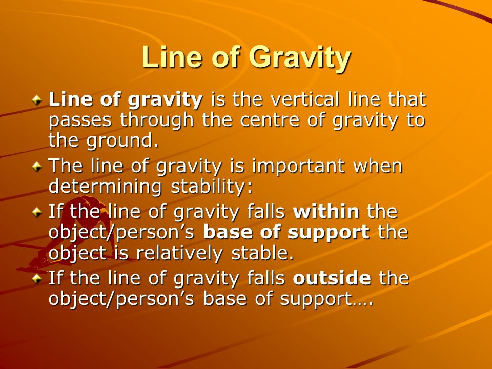 Line of Gravity Line of gravity is the vertical line that passes through the centre of gravity to the ground.