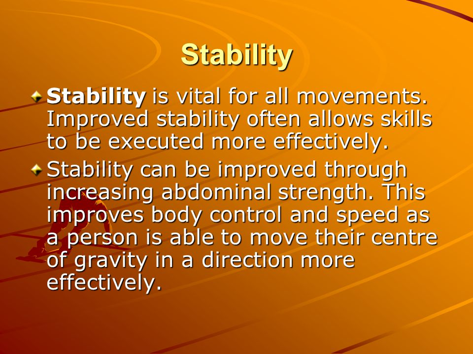 Stability Stability is vital for all movements. Improved stability often allows skills to be executed more effectively.