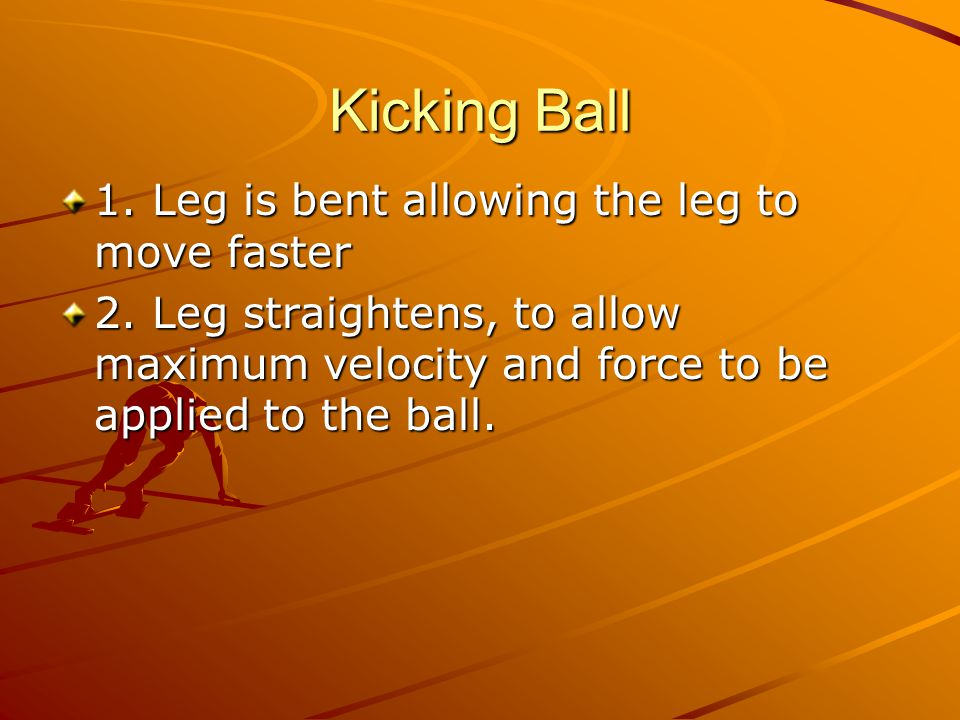 Kicking Ball 1. Leg is bent allowing the leg to move faster