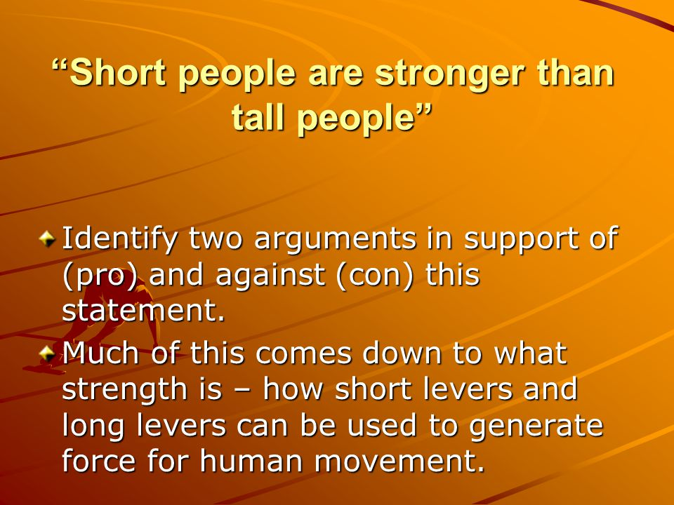 Short people are stronger than tall people