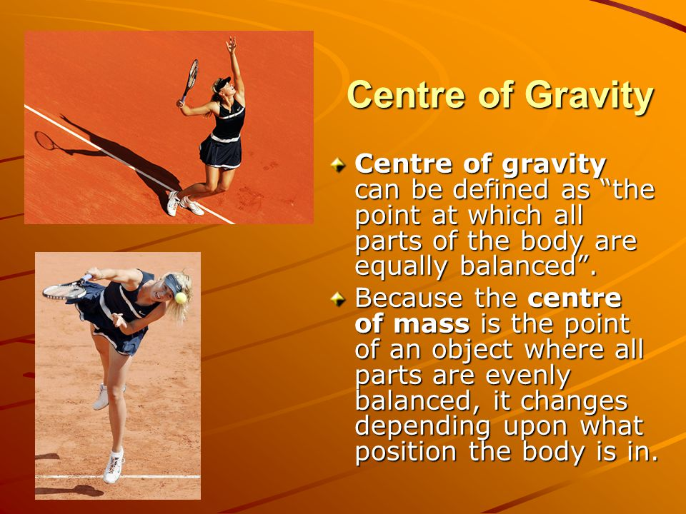 Centre of Gravity Centre of gravity can be defined as the point at which all parts of the body are equally balanced .