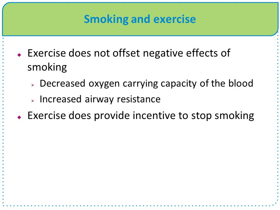 Smoking and exercise Exercise does not offset negative effects of smoking. Decreased oxygen carrying capacity of the blood.