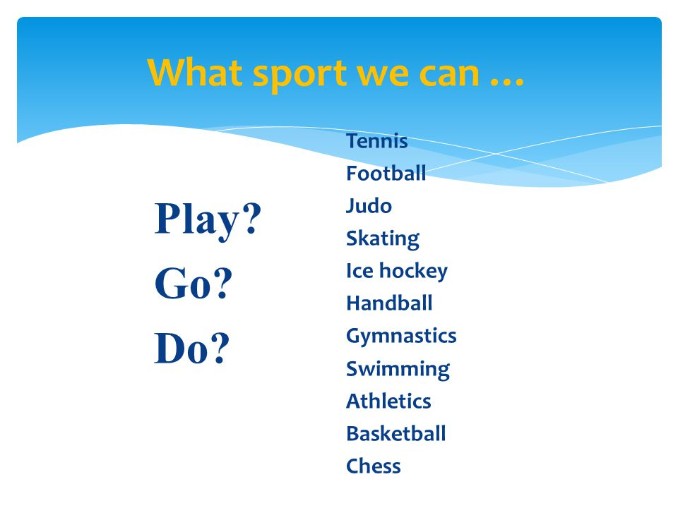 Play Go Do What sport we can … Tennis Football Judo Skating