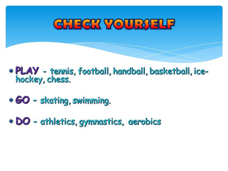 CHECK YOURSELF PLAY - tennis, football, handball, basketball, ice-hockey, chess. GO – skating, swimming.