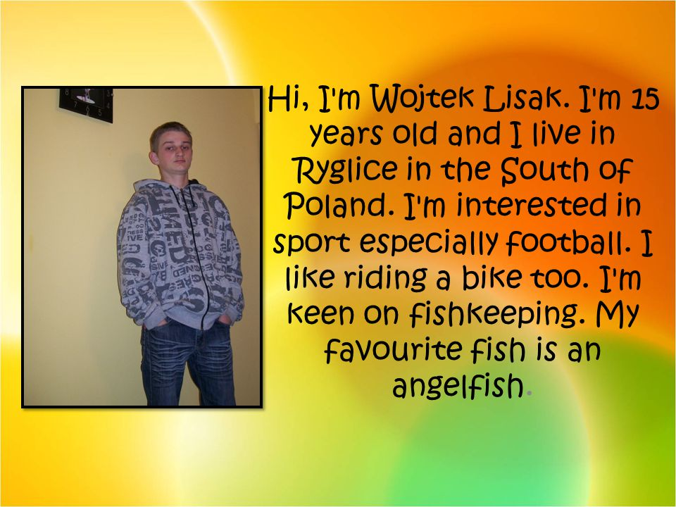 Hi, I m Wojtek Lisak. I m 15 years old and I live in Ryglice in the South of Poland.