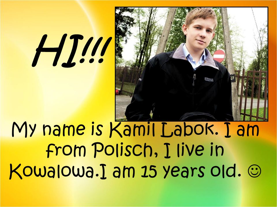 HI!!! My name is Kamil Labok. I am from Polisch, I live in Kowalowa.I am 15 years old. 