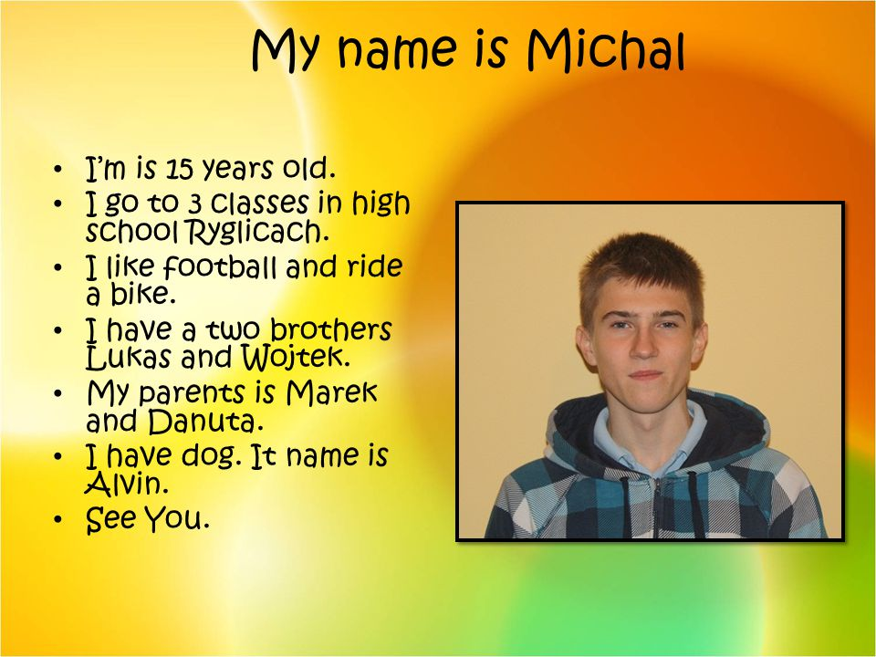 My name is Michal I'm is 15 years old.